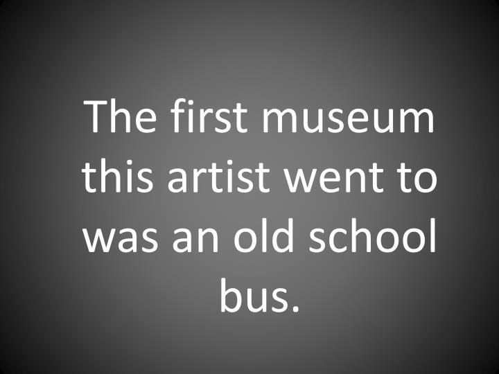 The first museum this artist went to was an old school bus.