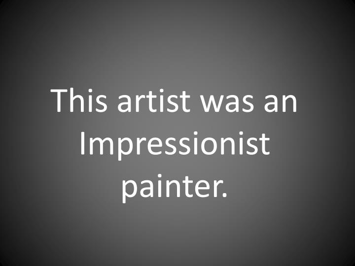 This artist was an Impressionist painter.