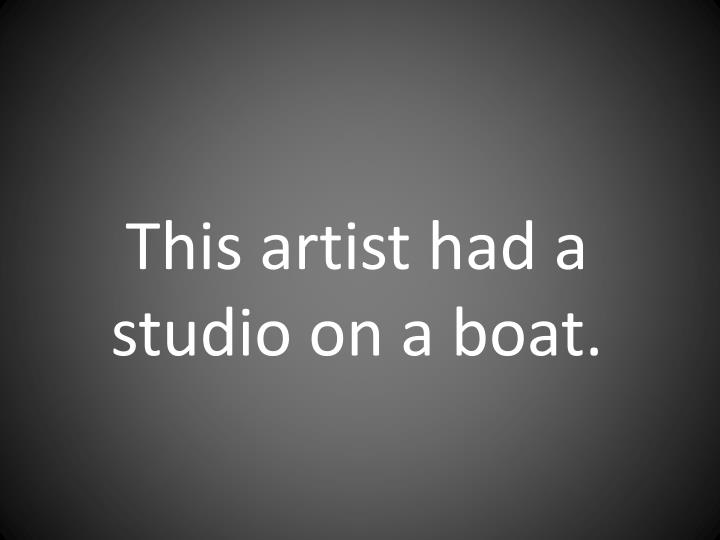 This artist had a studio on a boat.
