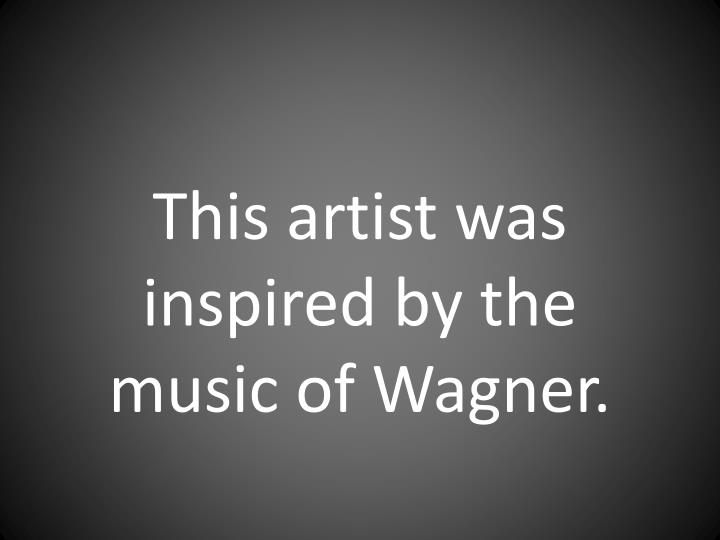 This artist was inspired by the music of Wagner.