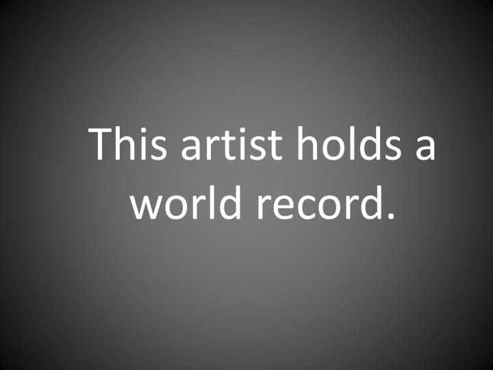This artist holds a world record.