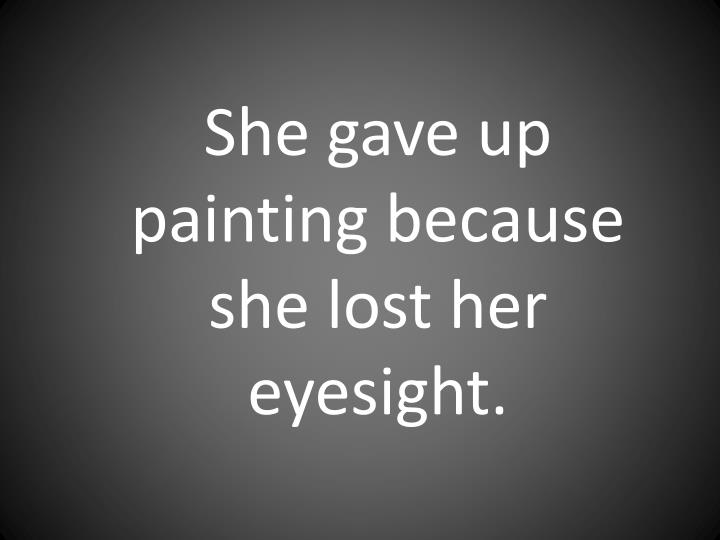 She gave up painting because she lost her eyesight.