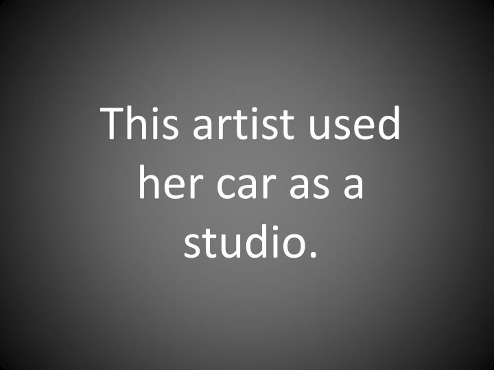 This artist used her car as a studio.