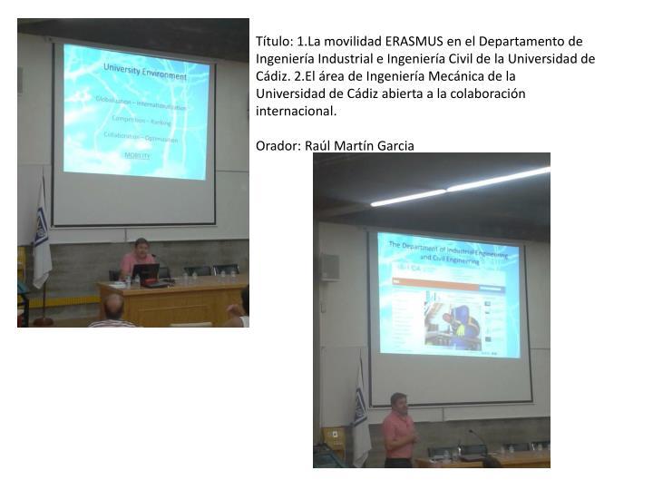 Título: 1.La movilidad ERASMUS en el Departamento de Ingeniería Industrial e Ingeniería Civil de la Universidad de Cádiz. 2.El área de Ingeniería Mecánica de la