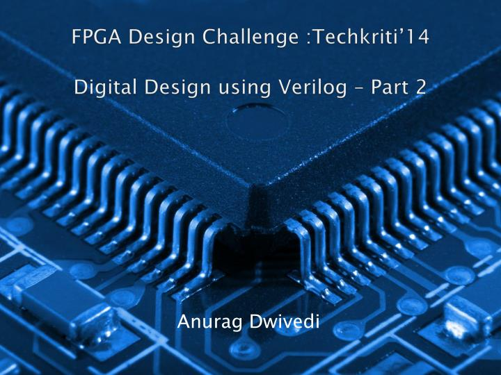 fpga design challenge techkriti 14 digital design using verilog part 2 n.