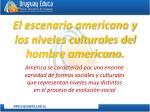 el escenario americano y los niveles culturales del hombre americano