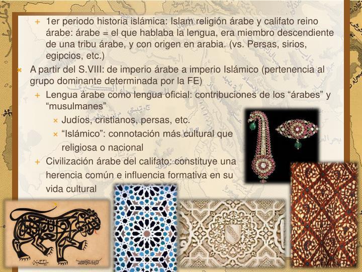 1er periodo historia islámica: Islam religión árabe y califato reino árabe: árabe = el que hablaba la lengua, era miembro descendiente de una tribu árabe, y con origen en arabia. (vs. Persas, sirios, egipcios, etc.)