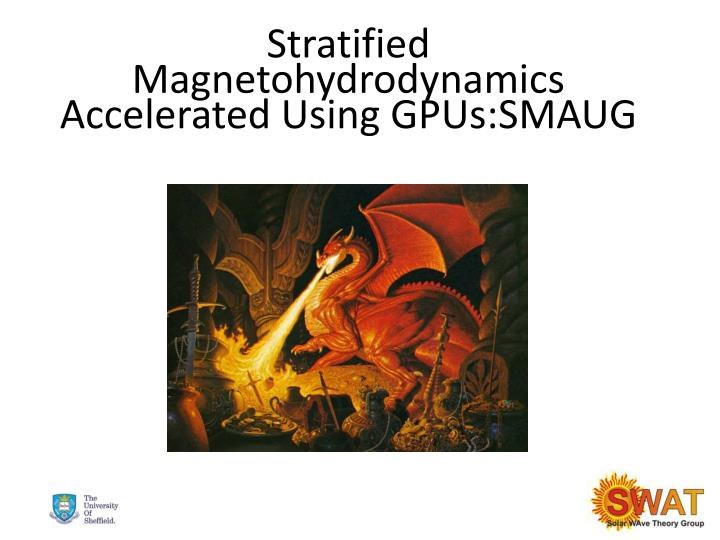 stratified magnetohydrodynamics accelerated using gpus smaug n.