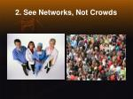 2 see networks not crowds