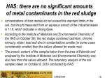 has there are no significant amounts of metal contaminants in the red sludge