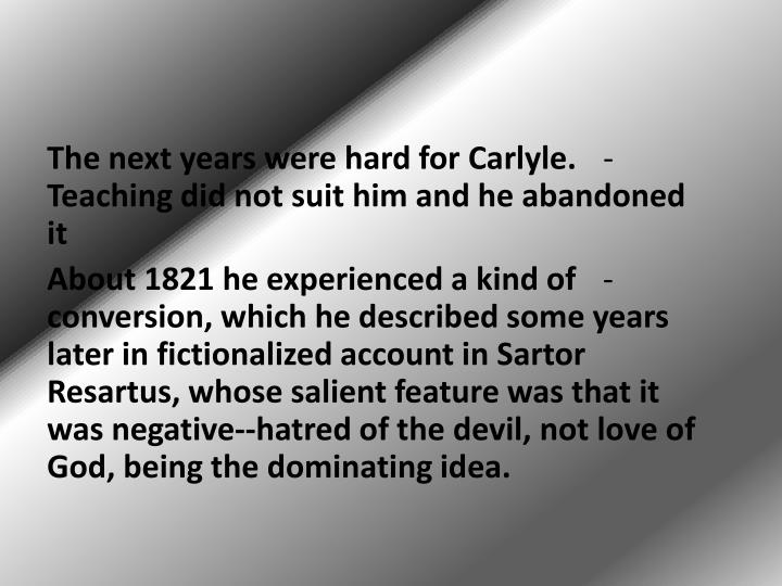 The next years were hard for Carlyle. Teaching did not suit him and he abandoned it