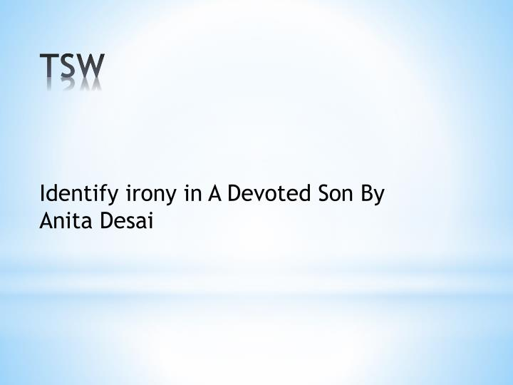 a devoted son - by anita desai essay A devoted son is set in the early 1900's, in a poor rural community called bedlam, in india a devoted son is a short story written by anita desai about an indian family with a mother and father who have lovingly raised a very intelligent son, whom they have named rakesh.