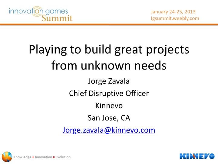 playing to build great projects from unknown needs n.