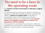 no need to be a hero in the operating room