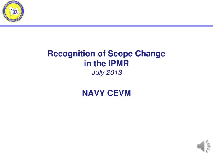 recognition of scope change in the ipmr july 2013 navy cevm n.