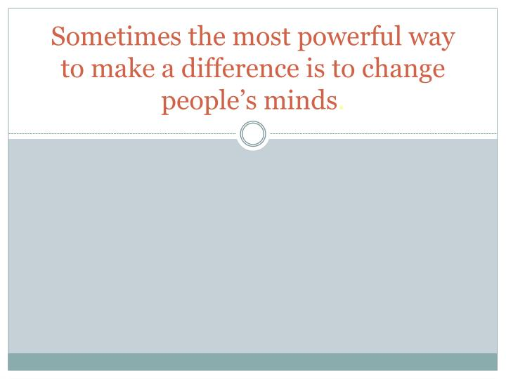 sometimes the most powerful way to make a difference is to change people s minds n.