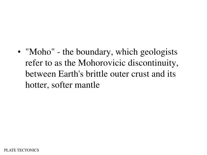 """Moho"" - the boundary, which geologists refer to as the Mohorovicic discontinuity, between Earth's brittle outer crust and its hotter, softer mantle"