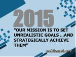 our mission is to set unrealistic goals and strategically achieve them