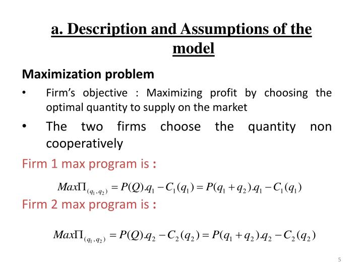 profit maximisation is the main objective of a firm In economics, profit maximization is the short run or long run process by which a firm may determine the price, input, and output levels that lead to the greatest profit neoclassical economics , currently the mainstream approach to microeconomics , usually models the firm as maximizing profit.