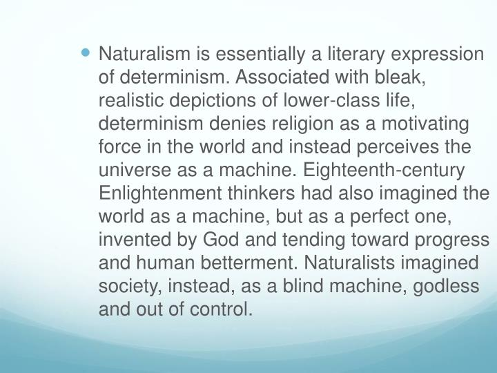 Naturalism is essentially a literary expression of determinism. Associated with bleak, realistic dep...