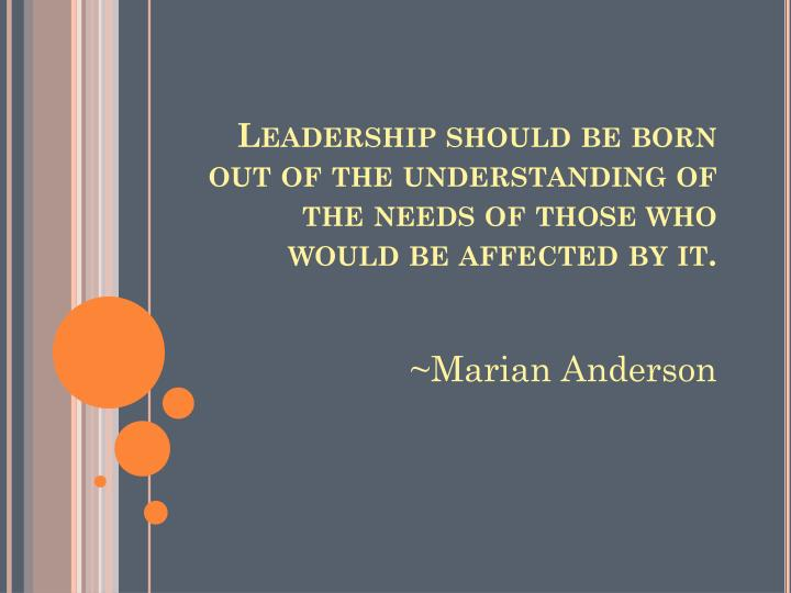 Leadership should be born out of the understanding of the needs of those who would be affected by it.