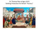 sir thomas roe at agra 1615 seeking protection for british factory