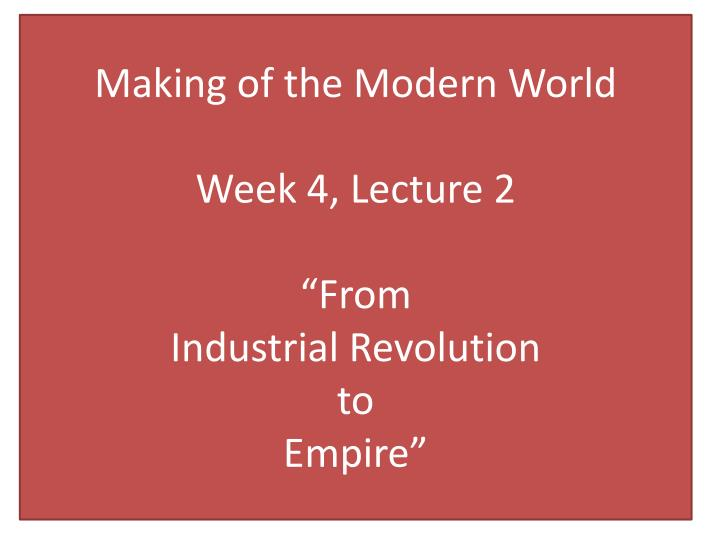 making of the modern world week 4 lecture 2 from industrial revolution to empire n.