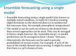ensemble forecasting using a single model