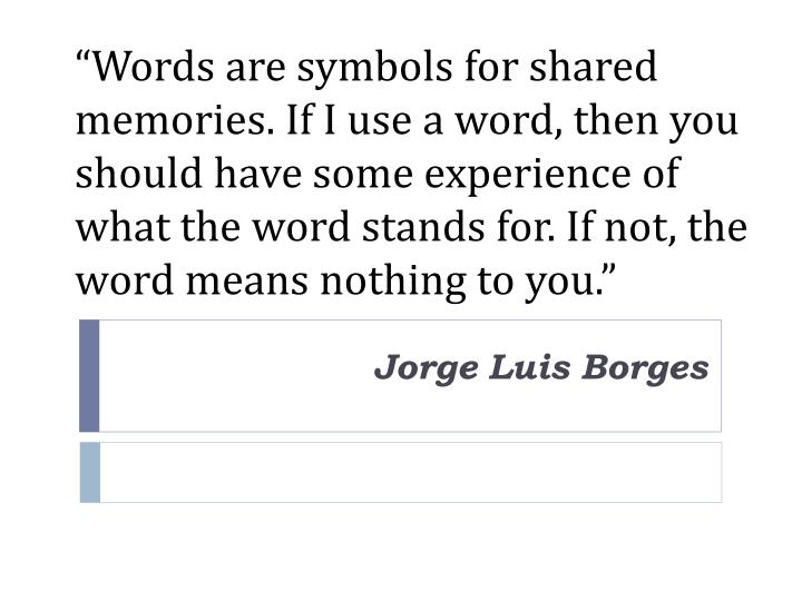 """Words are symbols for shared memories. If I use a word, then you should have some experience of what the word stands for. If not, the word means nothing to you."""