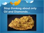 stop thinking about only oil and diamonds