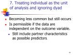 7 treating individual as the unit of analysis and ignoring dyad