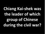 chiang kai shek was the leader of which group of chinese during the civil war