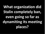 what organization did stalin completely ban even going so far as dynamiting its meeting places