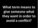 what term means to give someone what they want in order to avoid a conflict