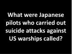 what were japanese pilots who carried out suicide attacks against us warships called