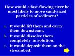 how would a fast flowing river be most likely to move sand sized particles of sediment
