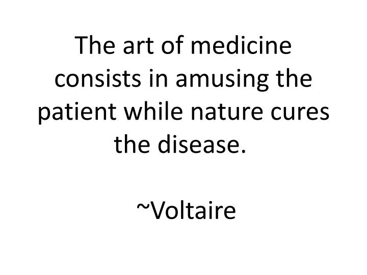 the art of medicine consists in amusing the patient while nature cures the disease voltaire n.