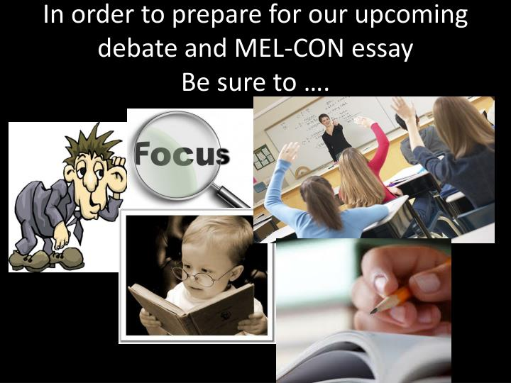 In order to p repare for our upcoming debate and mel con essay be sure to