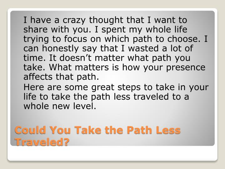 I have a crazy thought that I want to share with you. I spent my whole life trying to focus on which path to choose. I can honestly say that I wasted a lot of time. It doesn't matter what path you take. What matters is how your presence affects that path.