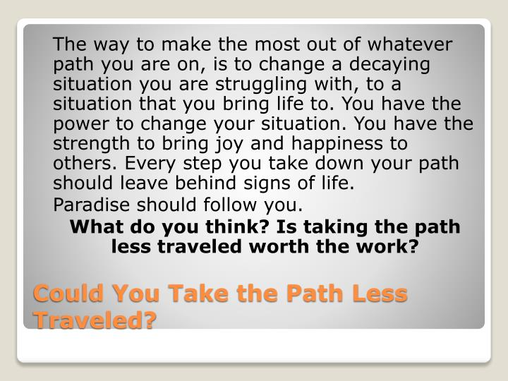 The way to make the most out of whatever path you are on, is to change a decaying situation you are struggling with, to a situation that you bring life to. You have the power to change your situation. You have the strength to bring joy and happiness to others. Every step you take down your path should leave behind signs of life.