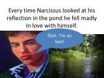 every time narcissus looked at his reflection in the pond he fell madly in love with himself