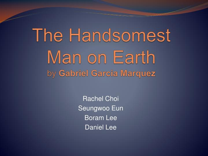 """the handsomest drowned man 2 essay In the following essay, she discusses marquez's use of magic realism in """"the handsomest drowned man in the world"""" when gabriel garcia marquez published his novel one hundred years of solitude in 1967, both the author and the writing technique he used, magic realism, were catapulted into the international spotlight."""