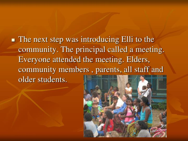 The next step was introducing Elli to the community. The principal called a meeting. Everyone attended the meeting. Elders, community members , parents, all staff and older students.