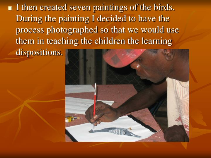I then created seven paintings of the birds. During the painting I decided to have the process photo...