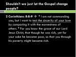 shouldn t we just let the gospel change people