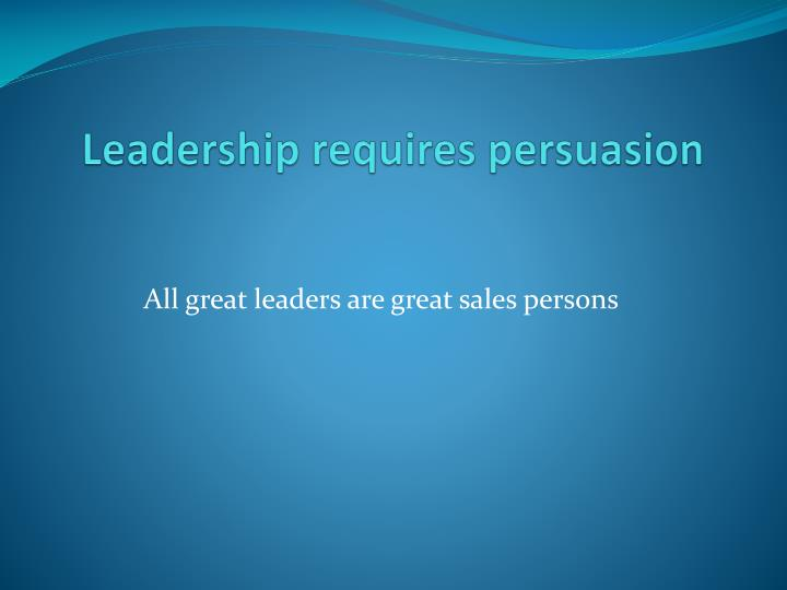 Leadership requires persuasion