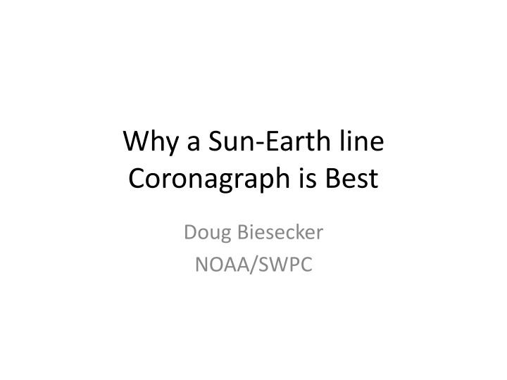 why a sun earth line coronagraph is best n.