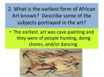2 what is the earliest form of african art known describe some of the subjects portrayed in the art