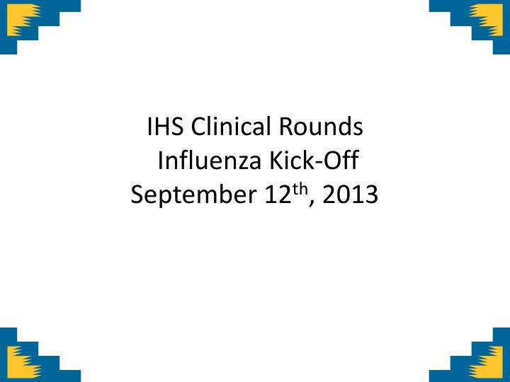 ihs clinical rounds influenza kick off september 12 th 2013 n.