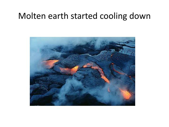 Molten earth started cooling down